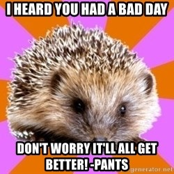 Homeschooled Hedgehog - I heard you had a bad day Don't worry it'll all get better! -Pants