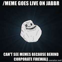 Forever Alone - /meme goes live on jabbr can't see memes because behind corporate firewall