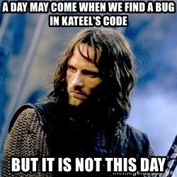 Not this day Aragorn - A day may come when we find a bug in Kateel's code but it is not this day