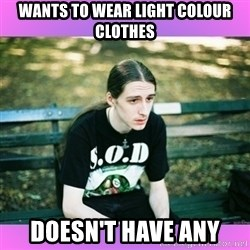 First World Metal Problems - wants to wear light colour clothes doesn't have any