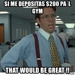 That would be great - si me depositas $200 pa´l gym that would be great !!