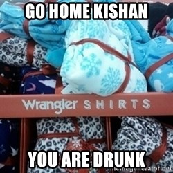 GO HOME--You're Drunk  - go home kishan you are drunk