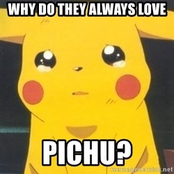 Sad pikachu - Why do they always love Pichu?
