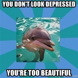 Dyscalculic Dolphin - You don't look depressed You're too beautiful