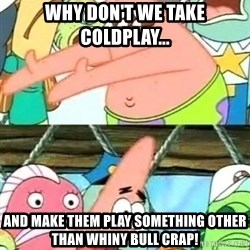 Push it Somewhere Else Patrick - Why don't we take coldplay... And make them play something other than whiny bull crap!
