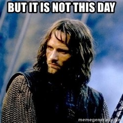 Not this day Aragorn - BUT IT IS NOT THIS DAY