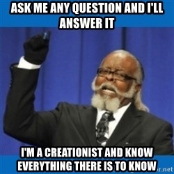Too damn high - Ask me any question and I'll answer it I'm a creationist and know everything there is to know