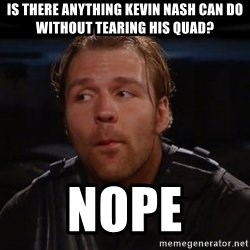 dean ambrose nope  - Is there anything Kevin Nash can do without tearing his quad? Nope