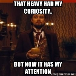 you had my curiosity dicaprio - That Heavy had my curiosity.. But now it has my attention