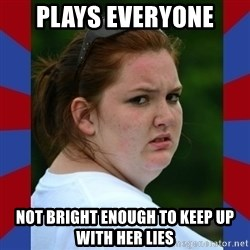 Fat Girlfriend in Denail - PLAYS EVERYONE NOT BRIGHT ENOUGH TO KEEP UP WITH HER LIES