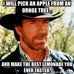 Brutal Chuck Norris - I will pick an apple from an orNGE TREE... AND MAKE THE BEST LEMONADE YOU EVER TASTED.