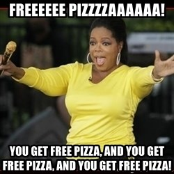 Overly-Excited Oprah!!!  - freeeeee pizzzzaaaaaa! you get free pizza, and you get free pizza, and you get free pizza!