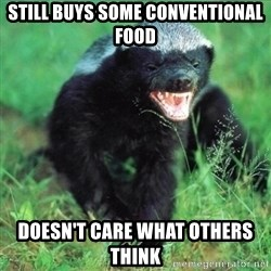 Honey Badger Actual - still buys some conventional food Doesn't care what others think