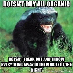 Honey Badger Actual - doesn't buy all organic doesn't freak out and throw everything away in the middle of the night