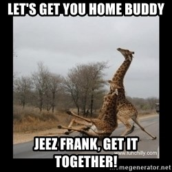 Trust Fall Giraffes - Let's get you home buddy Jeez Frank, get it together!
