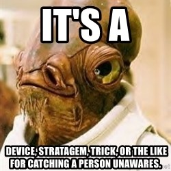 Ackbar - It's a   device, stratagem, trick, or the like for catching a person unawares.