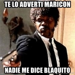 English motherfucker, do you speak it? - te lo adverti maricon  nadie me dice blaquito