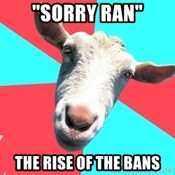 """Oblivious Activist Goat - """"Sorry Ran"""" The Rise of the Bans"""