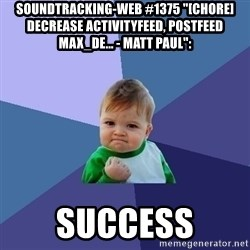 "Success Kid - soundtracking-web #1375 ""[CHORE] decrease ActivityFeed, PostFeed MAX_DE... - Matt Paul"":  success"