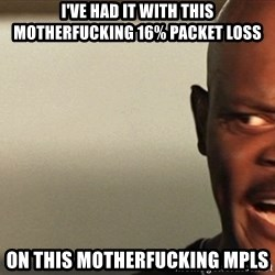 Snakes on a plane Samuel L Jackson - I've had it with this motherfucking 16% packet loss on this motherfucking mpls