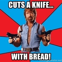 Chuck Norris  - cuts a knife... with bread!