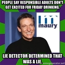 Maury Povich - people say responsible adults don't get excited for friday drinking. lie detector determined that was a lie.