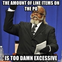 Rent Is Too Damn High - the amount of line items on the PO is too damn excessive
