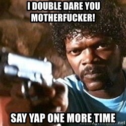 Pulp Fiction -  I double dare you motherfucker! Say YAP one more time