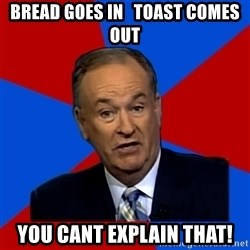 Bill O'Reilly Proves God - bread goes in   toast comes out you cant explain that!