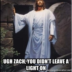Hell Yeah Jesus -  Ugh Zach, you didn't leave a light on