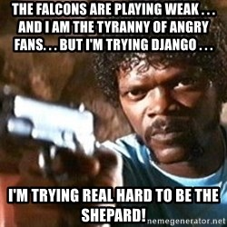 Pulp Fiction - The Falcons are playing weak . . . and I am the Tyranny of Angry Fans. . . But I'm trying Django . . . I'm trying REAL HARD to be the Shepard!