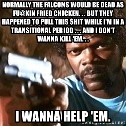 Pulp Fiction - Normally the Falcons would be dead as fu@kin fried chicken. . . But they happened to pull this $hit while I'm in a transitional period . . . And I don't wanna kill 'em. . . I wanna help 'em.