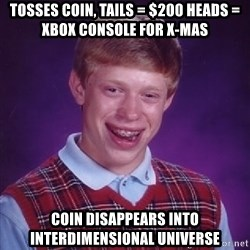 Bad Luck Brian - Tosses coin, tails = $200 heads = xbox console for x-mas Coin disappears into interdimensional universe