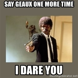 doble dare you  - Say Geaux one more time I dare you