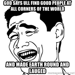 Yao Ming - god says ull find good people at all corners of the world and made earth round and lauged