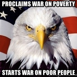 American Pride Eagle - Proclaims war on poverty Starts war on poor people