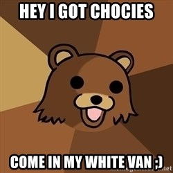 Pedobear - hey i got chocies come in my white van ;)