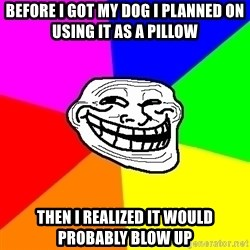 Trollface - Before I got my dog I planned on using it as a pillow Then i realized it would probably blow up