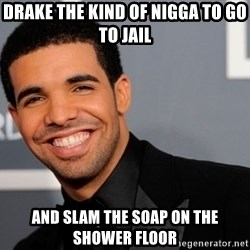 Drake the type of nigga - DRAKE THE KIND OF NIGGA TO GO TO JAIL and slam the soap on the shower floor