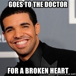 Drake the type of nigga - goes to the doctor for a broken heart