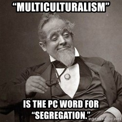 "1889 [10] guy - ""Multiculturalism""  is the PC word for ""Segregation."""