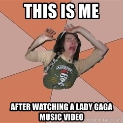 Scared Bekett - this is me after watching a lady gaga music video