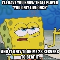 "I'll have you know Spongebob - I'll have you know that I played ""you only live once"" And it only took me 28 servers to beat it"