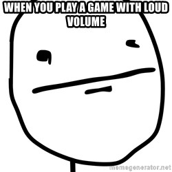 Real Pokerface - WHEN YOU PLAY A GAME WITH LOUD VOLUME