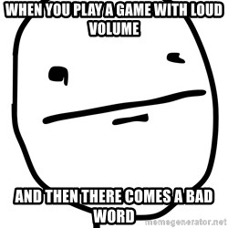 Real Pokerface - WHEN YOU PLAY A GAME WITH LOUD VOLUME AND THEN THERE COMES A BAD WORD