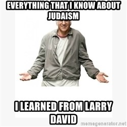 Larry David - Everything that I know about Judaism I learned from Larry David