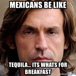 pirlosincero - mexicans be like tequila... its whats for breakfast