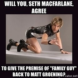 "Sexy Bruno - Will you, Seth MacFarlane, agree to give the premise of ""Family Guy"" back to Matt Groening?"