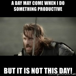 But it is not this Day ARAGORN - a day may come when i do something productive but it is not this day!