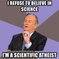 Bill O'Reilly Proves God - I refuse to believe in science I'm a scientific atheist